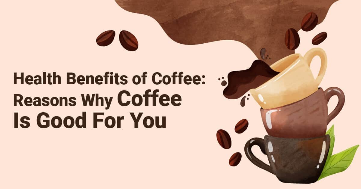 Health Benefits of Coffee 10 Reasons Why Coffee is Good for You